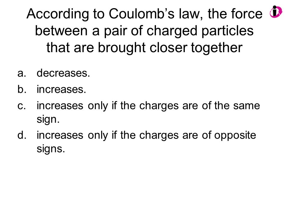 According to Coulomb's law, the force between a pair of charged particles that are brought closer together