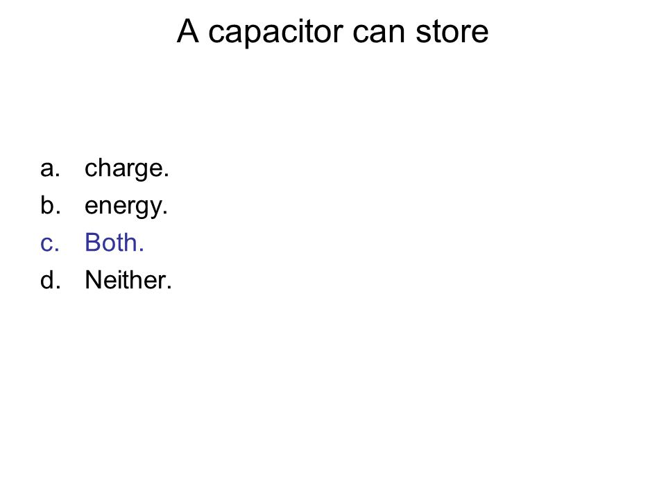 A capacitor can store charge. energy. Both. Neither. Answer: C