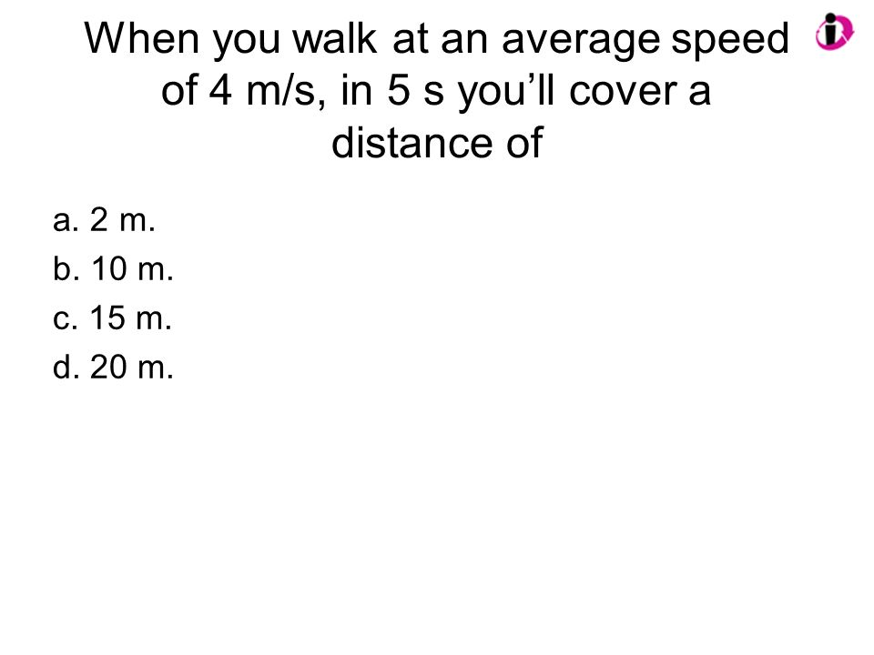 When you walk at an average speed of 4 m/s, in 5 s you'll cover a distance of