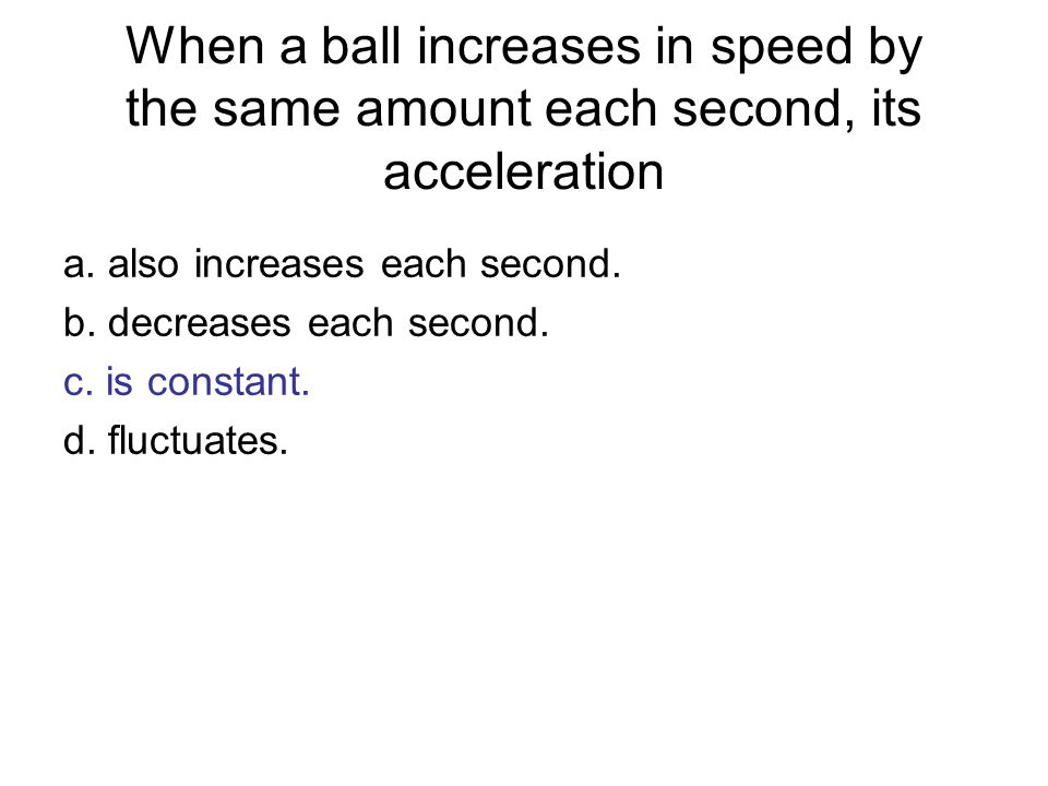 When a ball increases in speed by the same amount each second, its acceleration