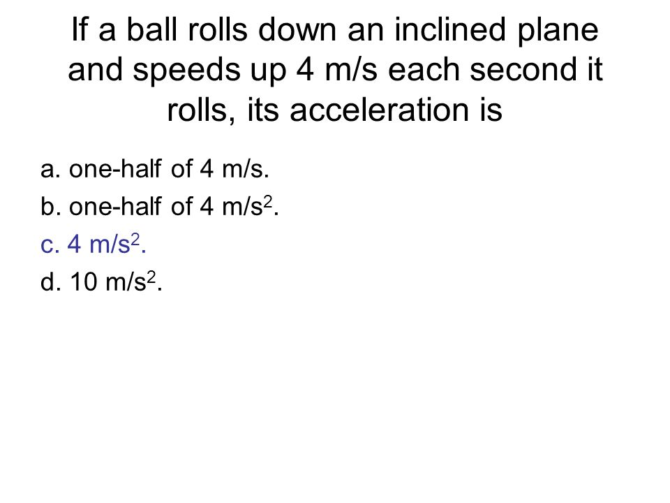 If a ball rolls down an inclined plane and speeds up 4 m/s each second it rolls, its acceleration is