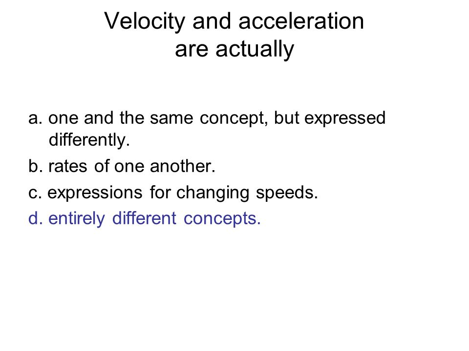 Velocity and acceleration are actually