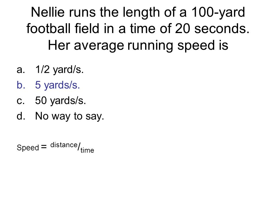 Nellie runs the length of a 100-yard football field in a time of 20 seconds. Her average running speed is