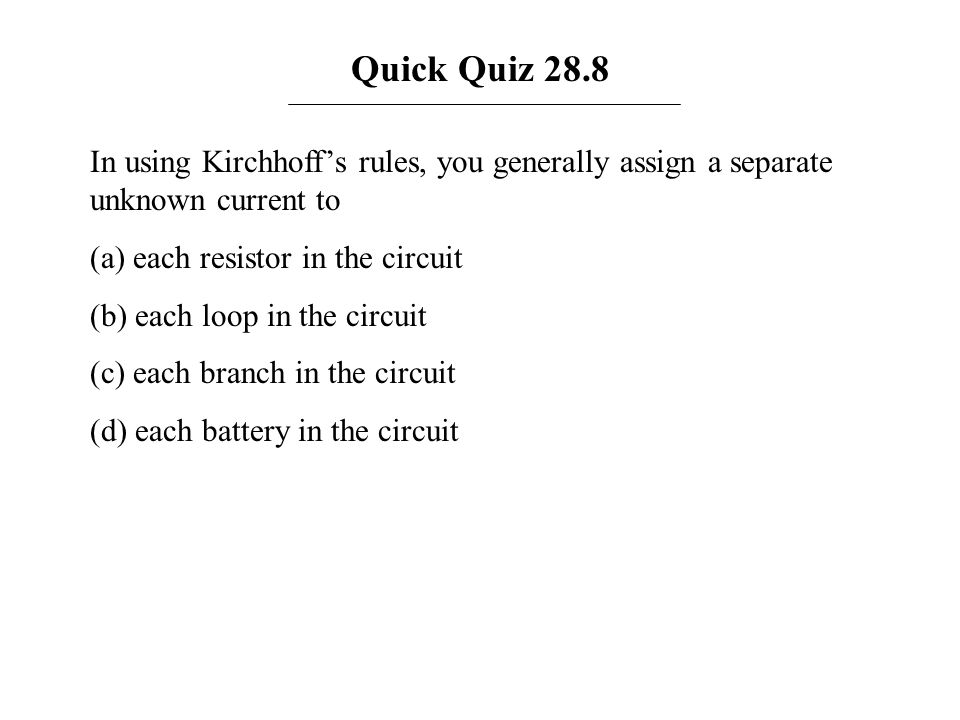Quick Quiz 28.8 In using Kirchhoff's rules, you generally assign a separate unknown current to. (a) each resistor in the circuit.