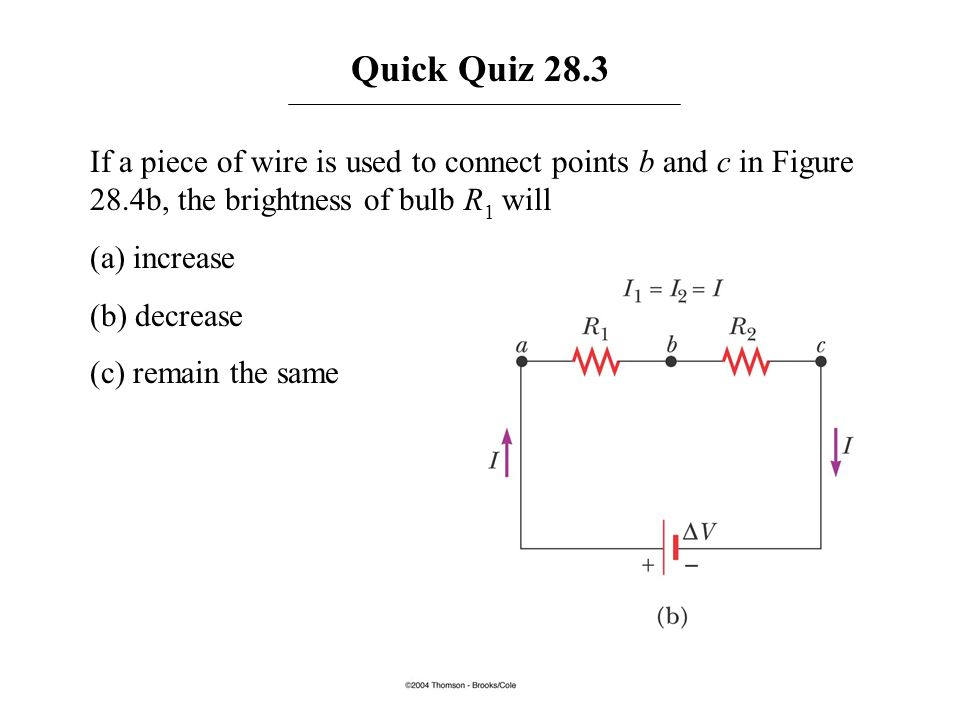 Quick Quiz 28.3 If a piece of wire is used to connect points b and c in Figure 28.4b, the brightness of bulb R1 will.