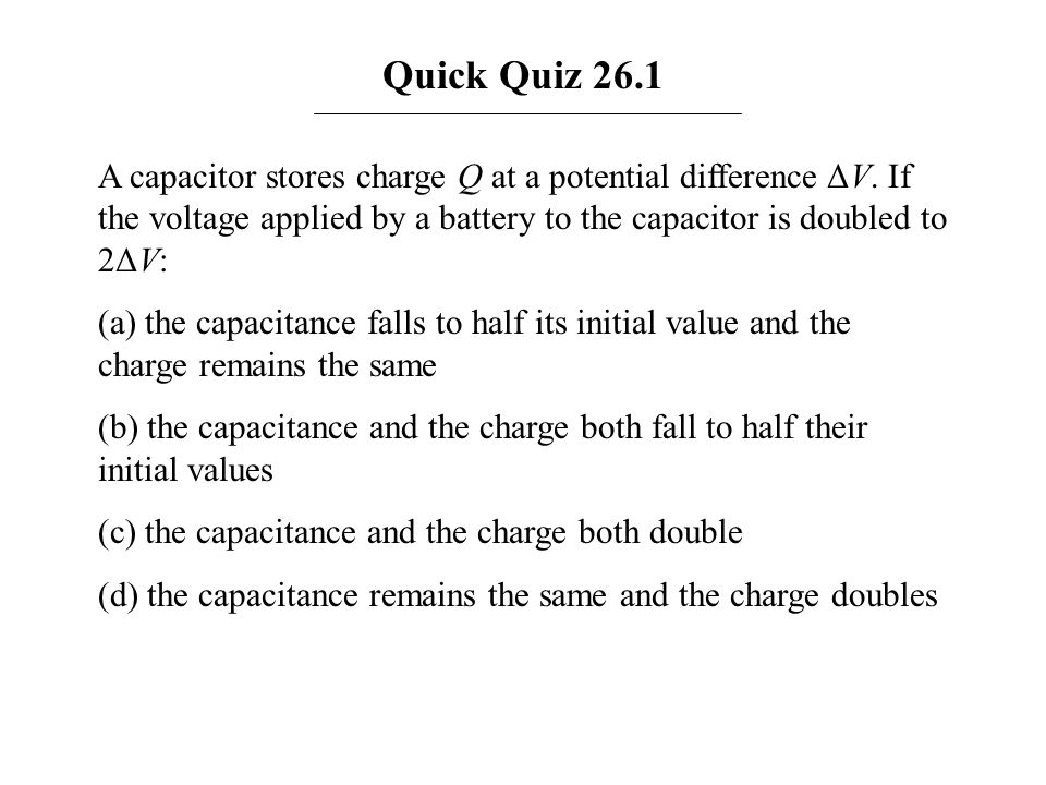 Quick Quiz 26.1 A capacitor stores charge Q at a potential difference ΔV. If the voltage applied by a battery to the capacitor is doubled to 2ΔV: