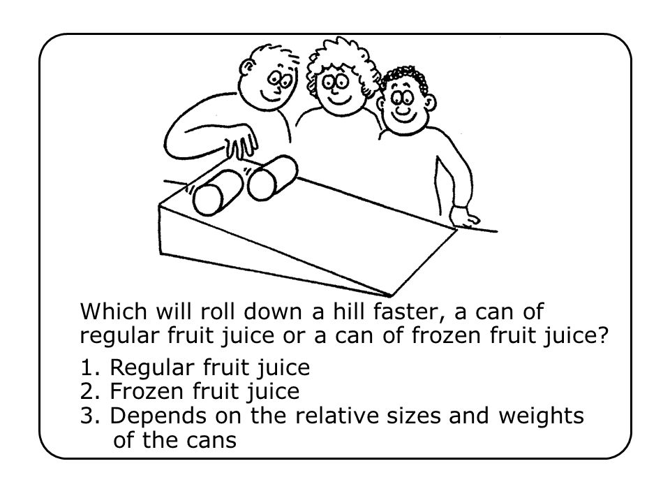 Which will roll down a hill faster, a can of regular fruit juice or a can of frozen fruit juice