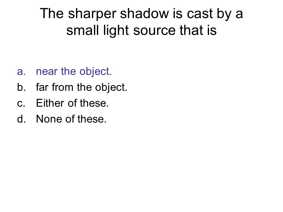 The sharper shadow is cast by a small light source that is