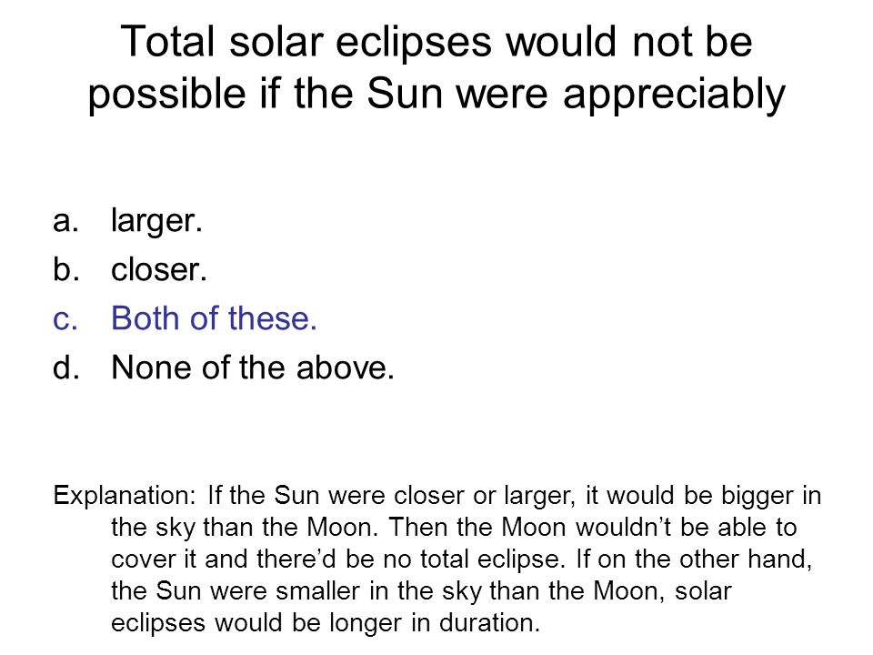Total solar eclipses would not be possible if the Sun were appreciably