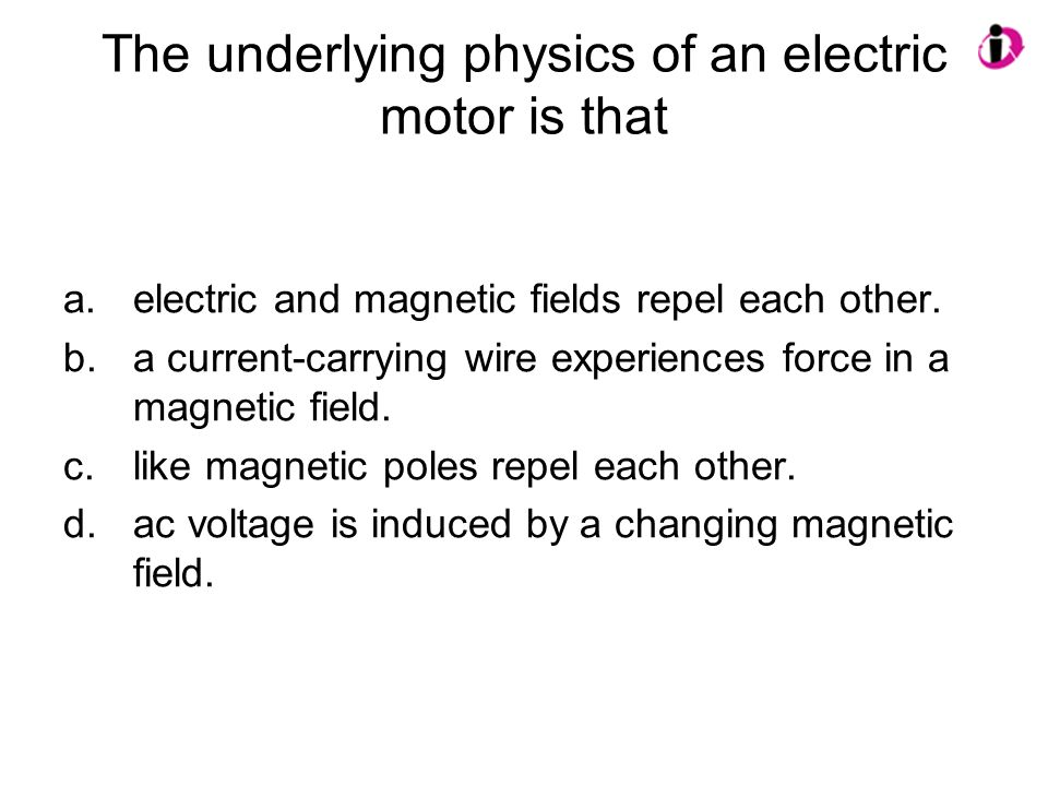 The underlying physics of an electric motor is that