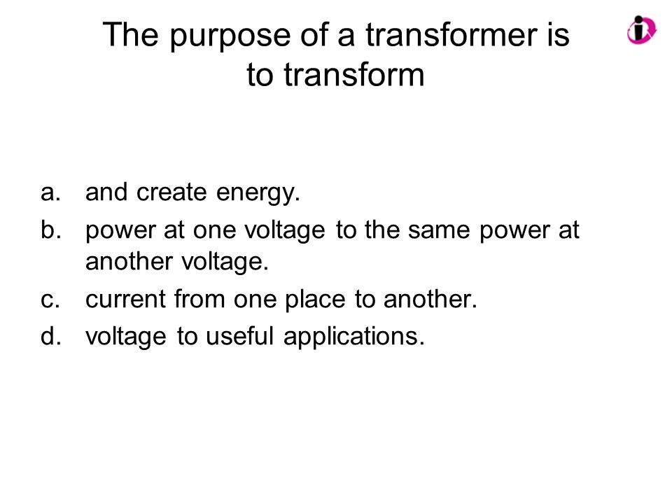 The purpose of a transformer is to transform