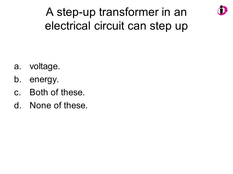 A step-up transformer in an electrical circuit can step up