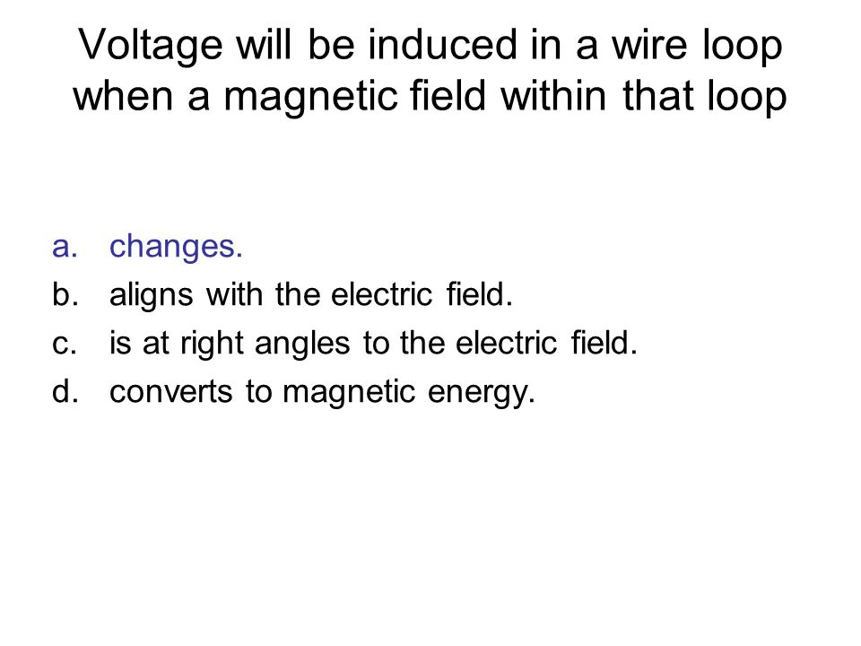 Voltage will be induced in a wire loop when a magnetic field within that loop