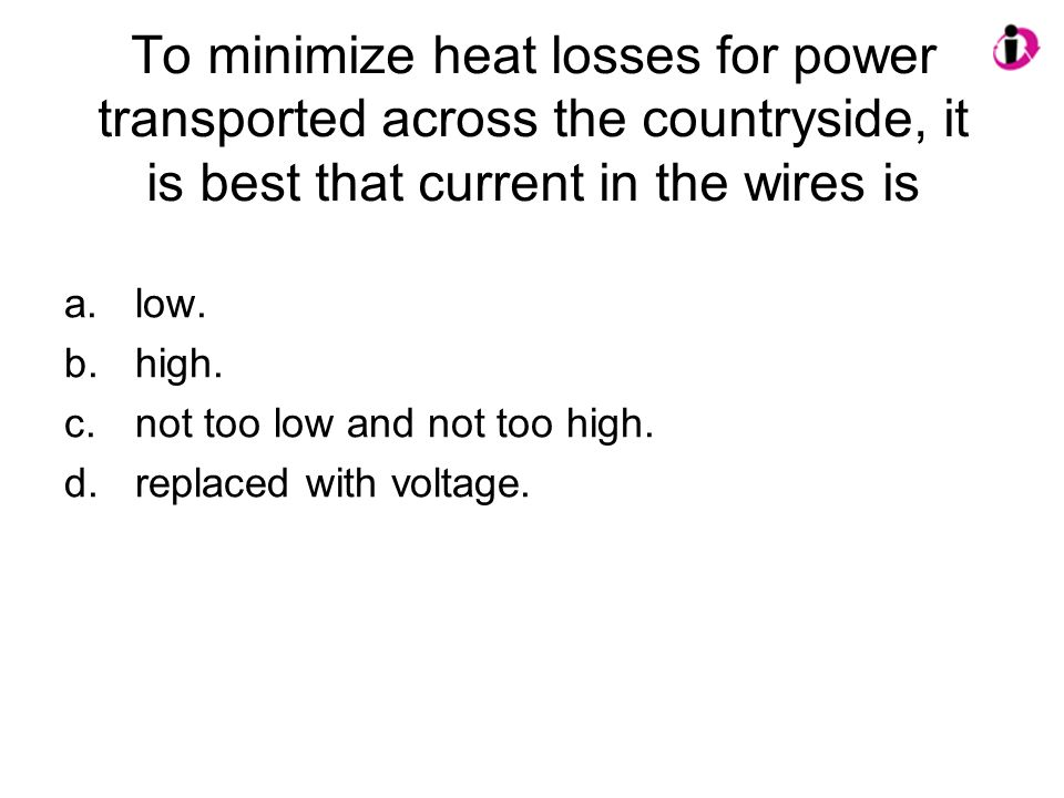 To minimize heat losses for power transported across the countryside, it is best that current in the wires is
