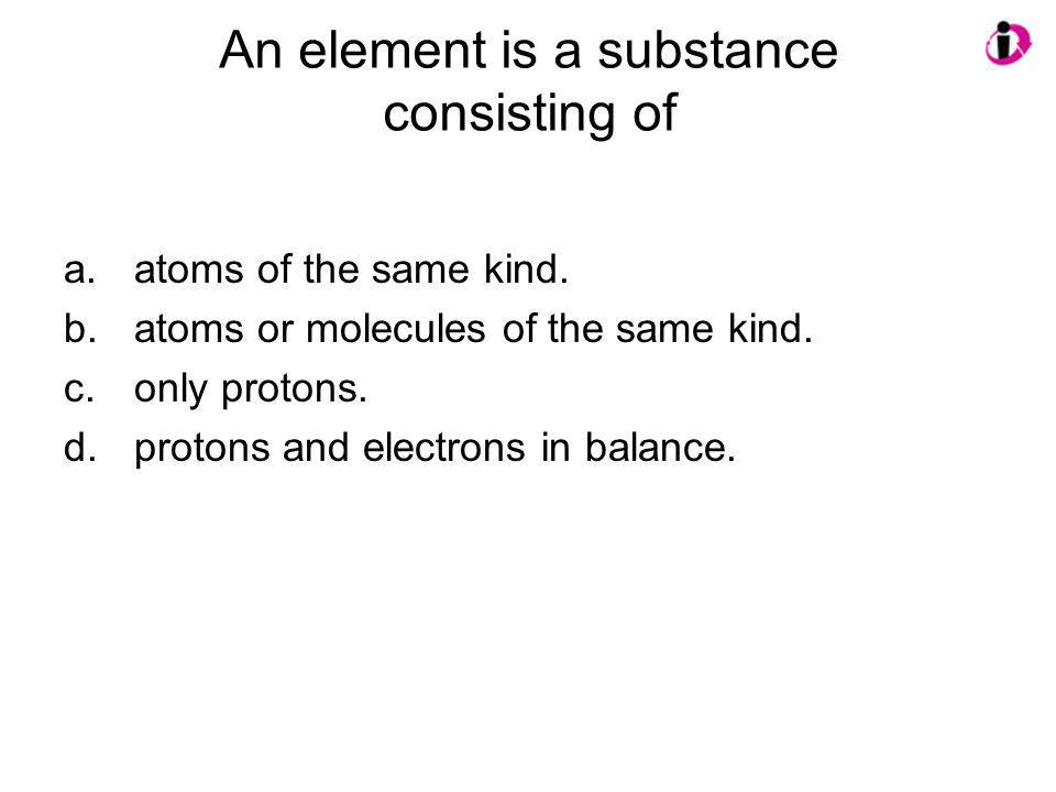 An element is a substance consisting of
