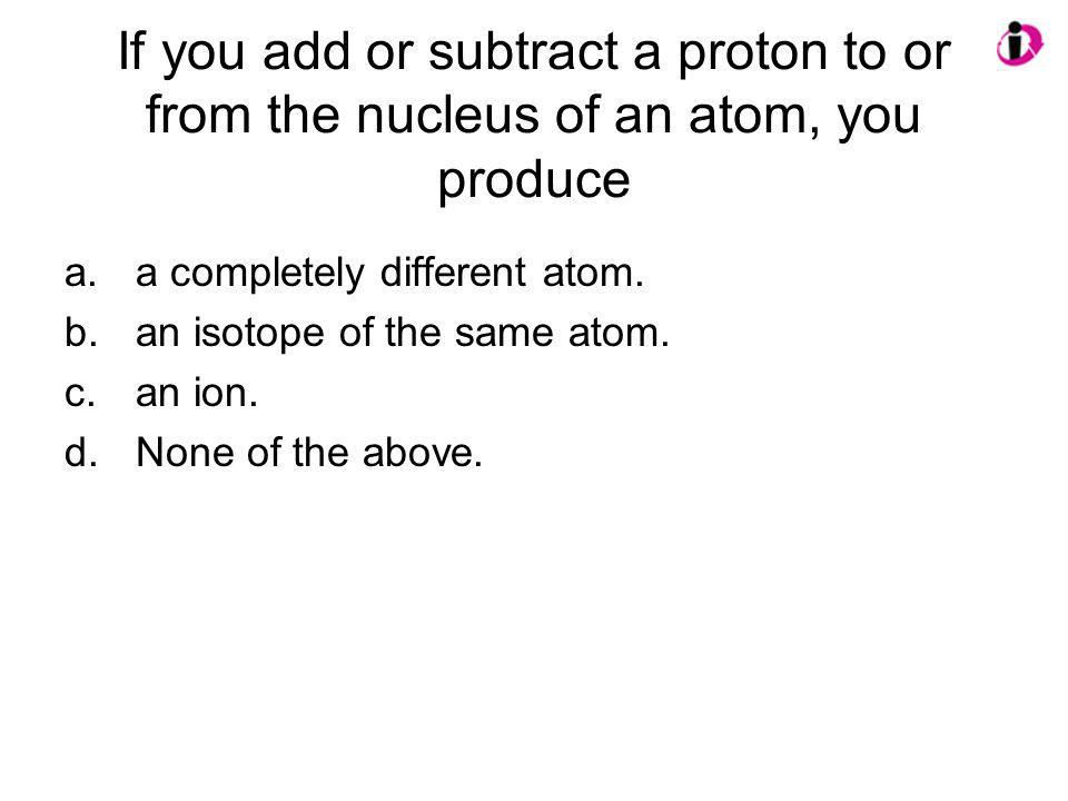 If you add or subtract a proton to or from the nucleus of an atom, you produce