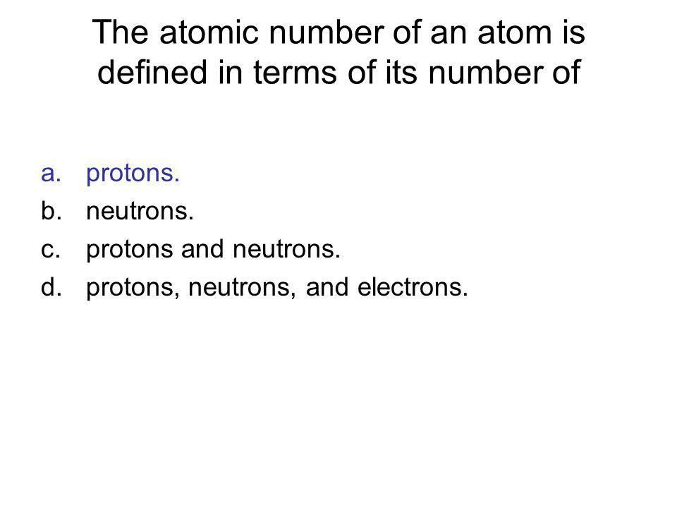 The atomic number of an atom is defined in terms of its number of