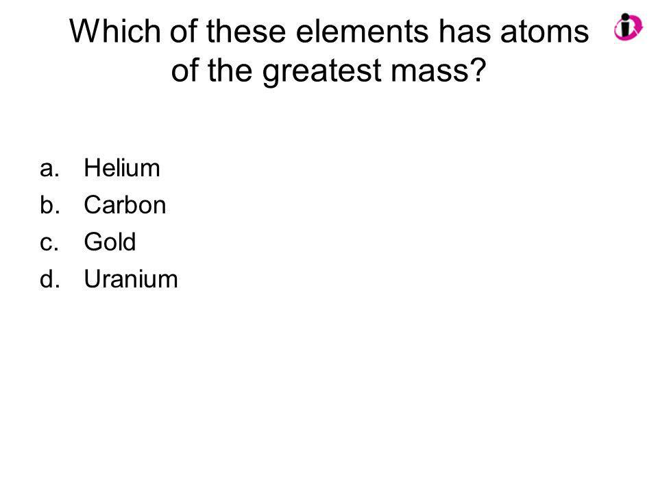 Which of these elements has atoms of the greatest mass