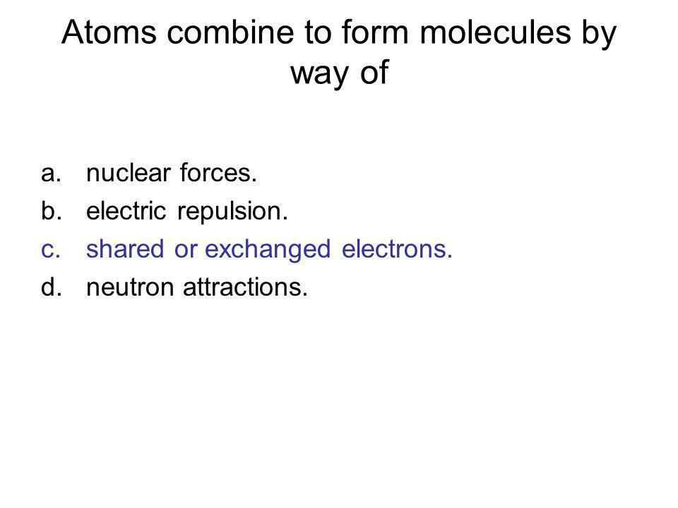 Atoms combine to form molecules by way of