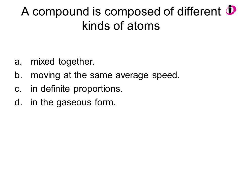 A compound is composed of different kinds of atoms