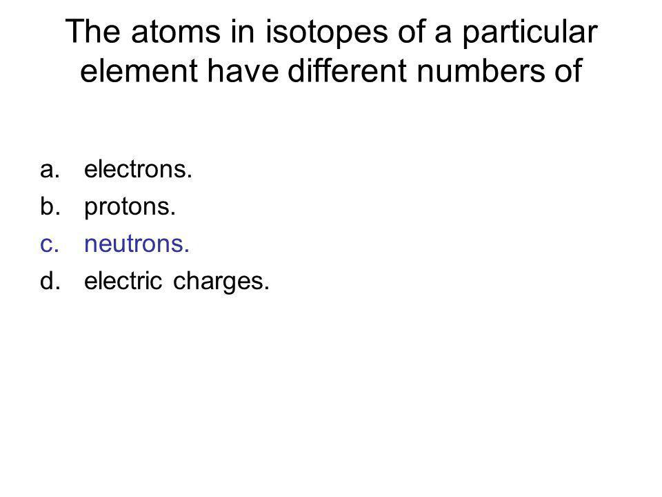 The atoms in isotopes of a particular element have different numbers of