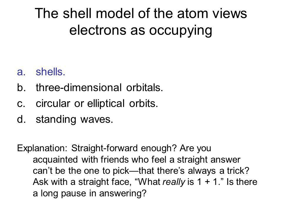The shell model of the atom views electrons as occupying