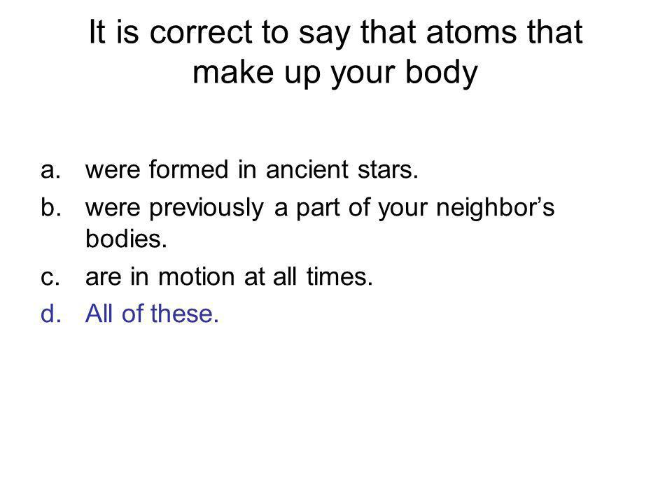 It is correct to say that atoms that make up your body