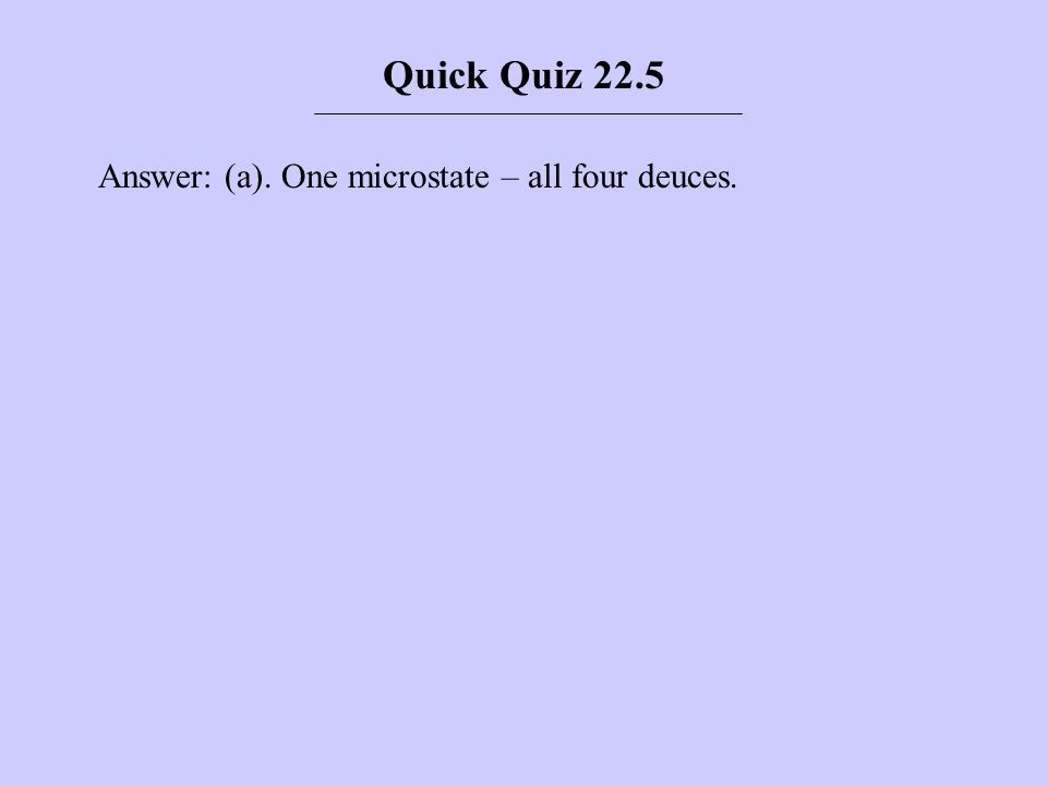 Quick Quiz 22.5 Answer: (a). One microstate – all four deuces.