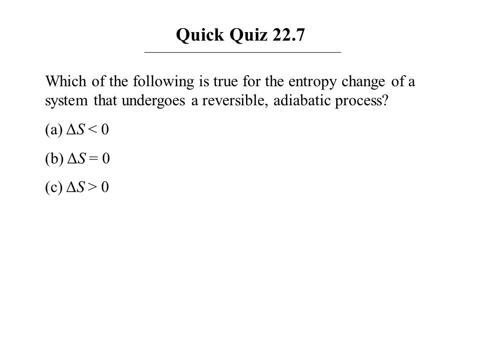 Quick Quiz 22.7 Which of the following is true for the entropy change of a system that undergoes a reversible, adiabatic process