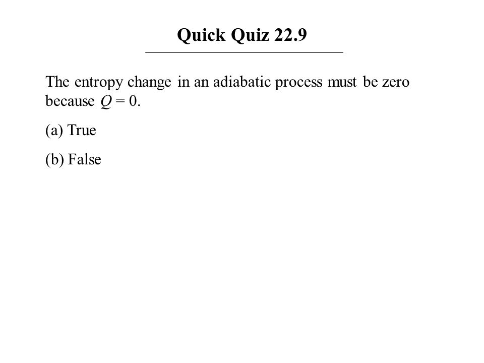 Quick Quiz 22.9 The entropy change in an adiabatic process must be zero because Q = 0.
