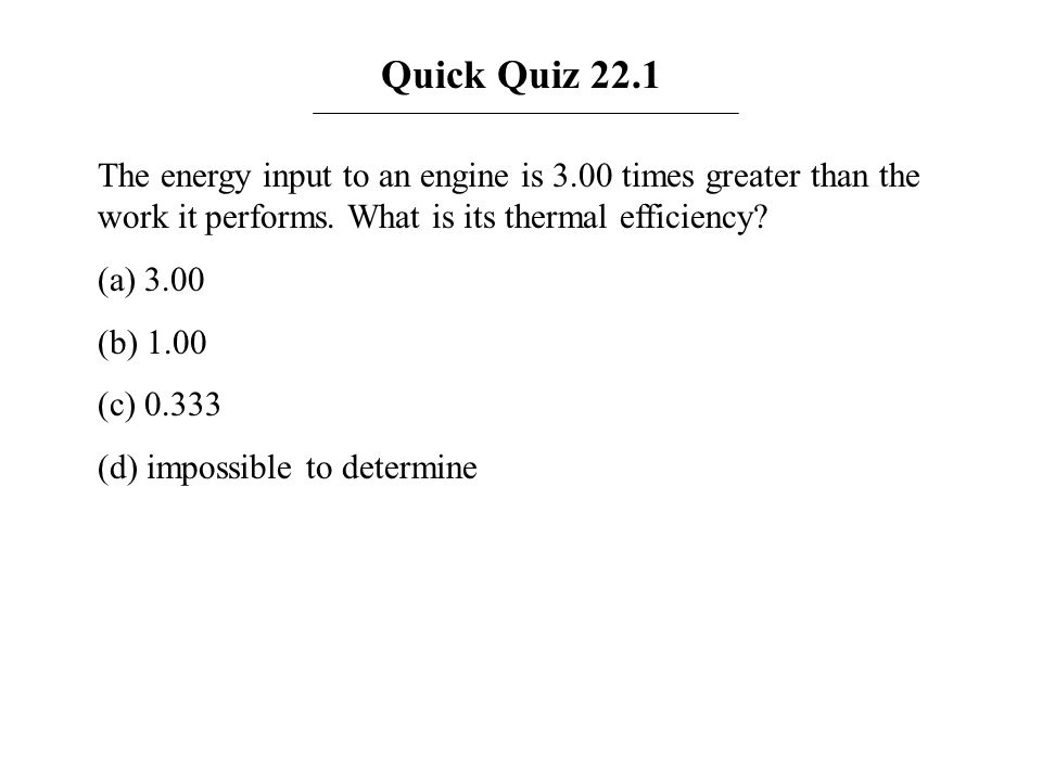 Quick Quiz 22.1 The energy input to an engine is 3.00 times greater than the work it performs. What is its thermal efficiency