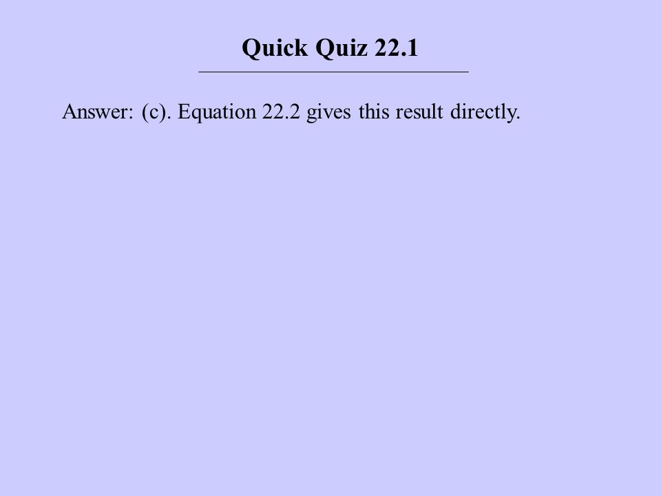 Quick Quiz 22.1 Answer: (c). Equation 22.2 gives this result directly.
