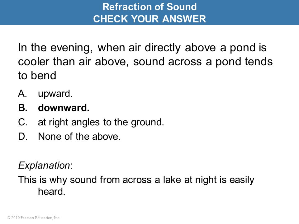 Refraction of Sound CHECK YOUR ANSWER. In the evening, when air directly above a pond is cooler than air above, sound across a pond tends to bend.