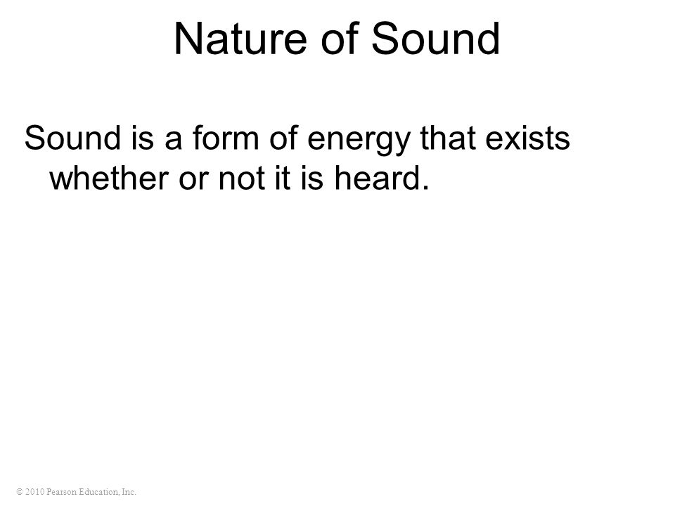 Nature of Sound Sound is a form of energy that exists whether or not it is heard.