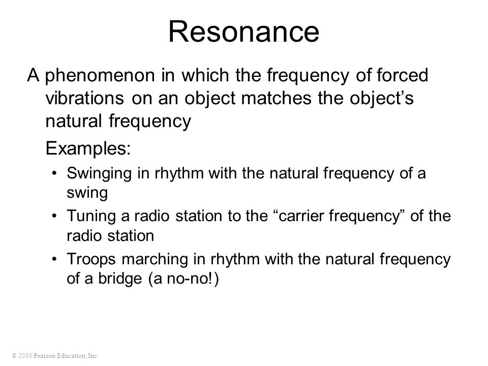 Resonance A phenomenon in which the frequency of forced vibrations on an object matches the object's natural frequency.
