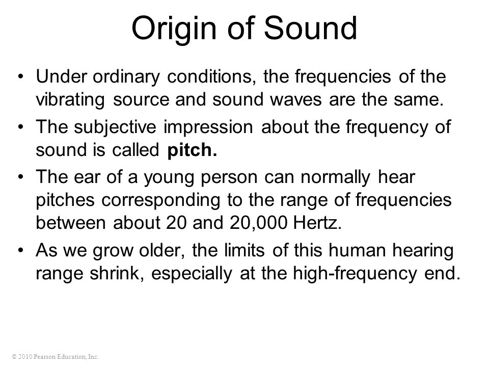 Origin of Sound Under ordinary conditions, the frequencies of the vibrating source and sound waves are the same.