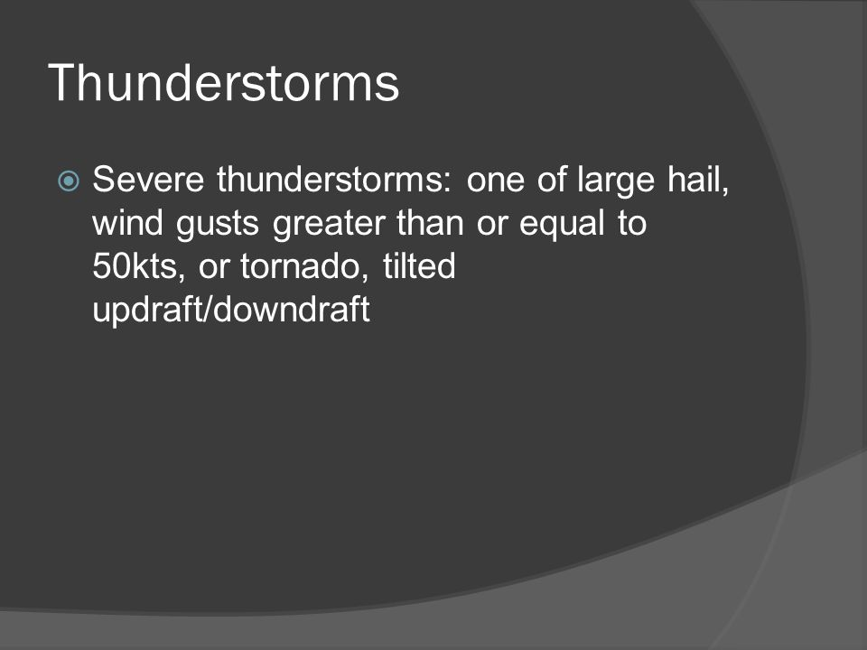 Thunderstorms Severe thunderstorms: one of large hail, wind gusts greater than or equal to 50kts, or tornado, tilted updraft/downdraft.