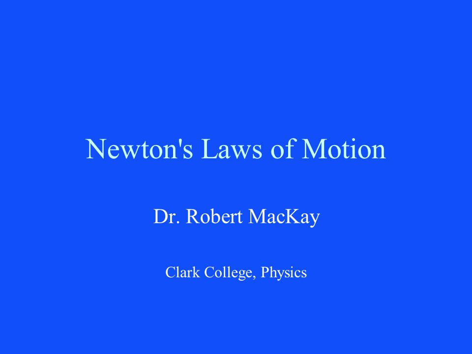 Newton s Laws of Motion Dr. Robert MacKay Clark College, Physics