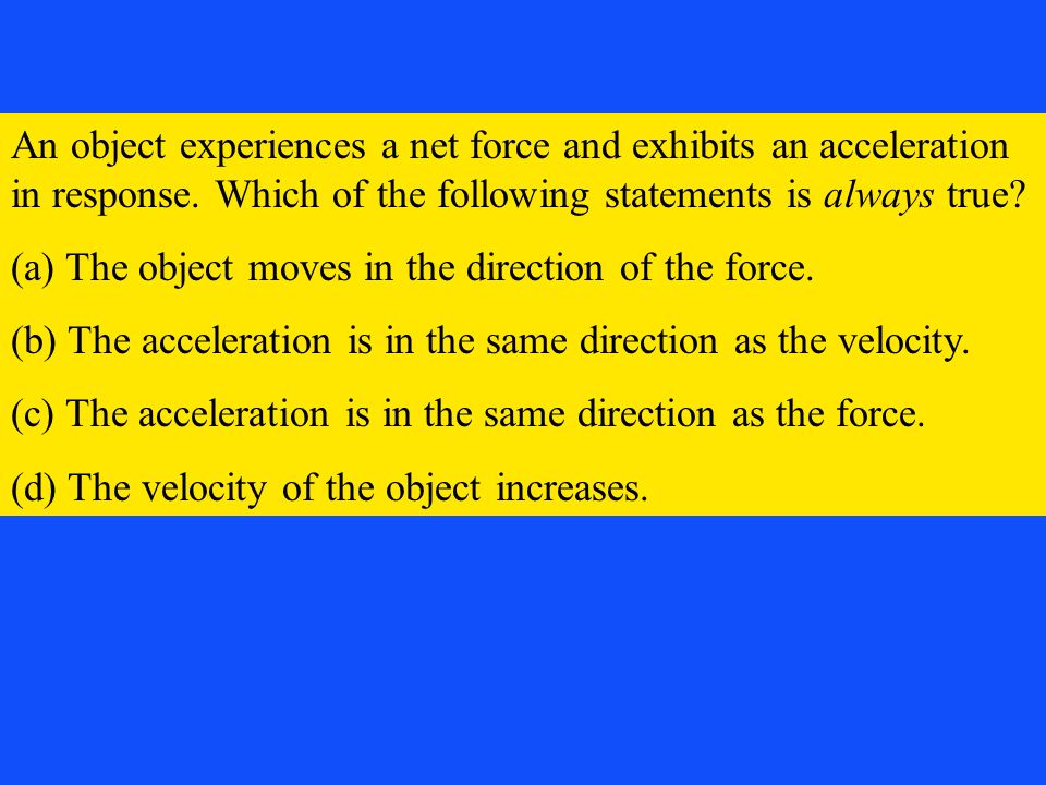 An object experiences a net force and exhibits an acceleration in response. Which of the following statements is always true