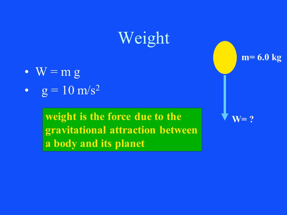 Weight W = m g g = 10 m/s2 weight is the force due to the