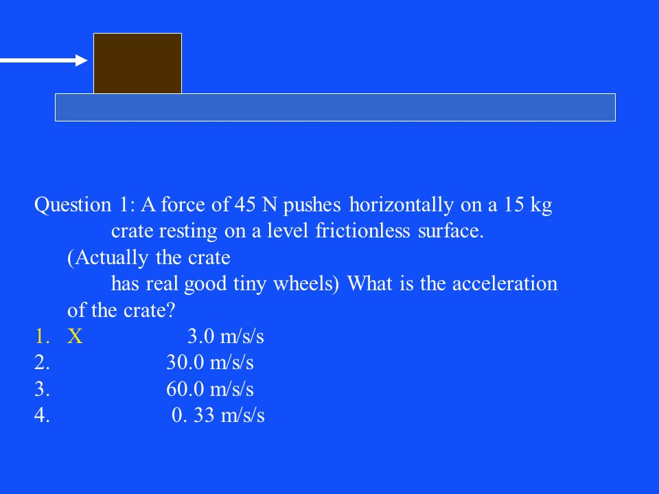 Question 1: A force of 45 N pushes horizontally on a 15 kg