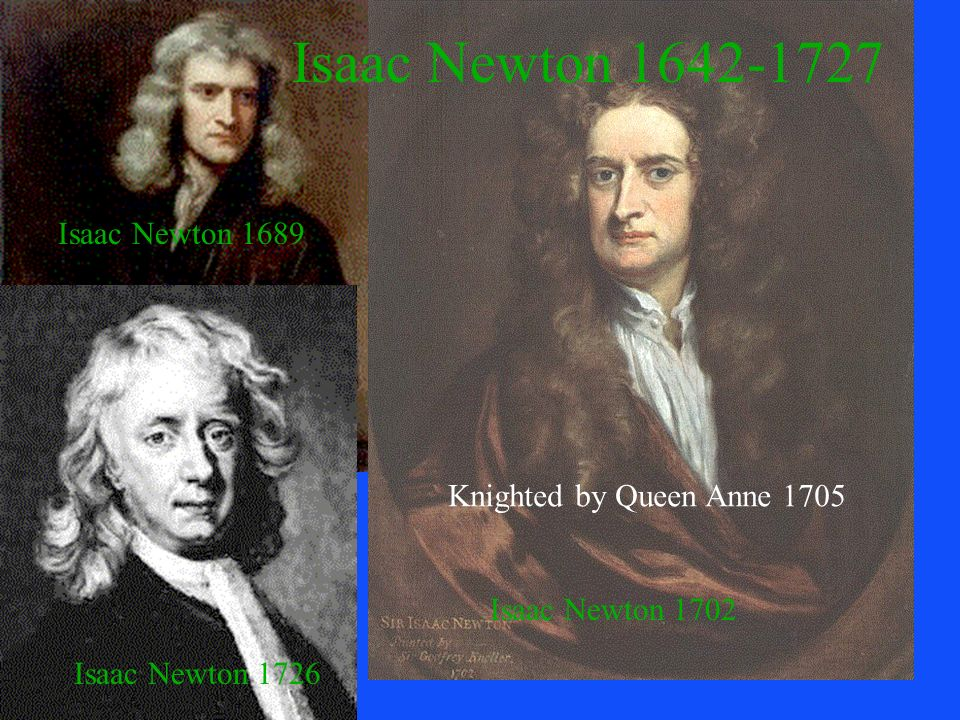 Isaac Newton 1642-1727 Isaac Newton 1689 Knighted by Queen Anne 1705