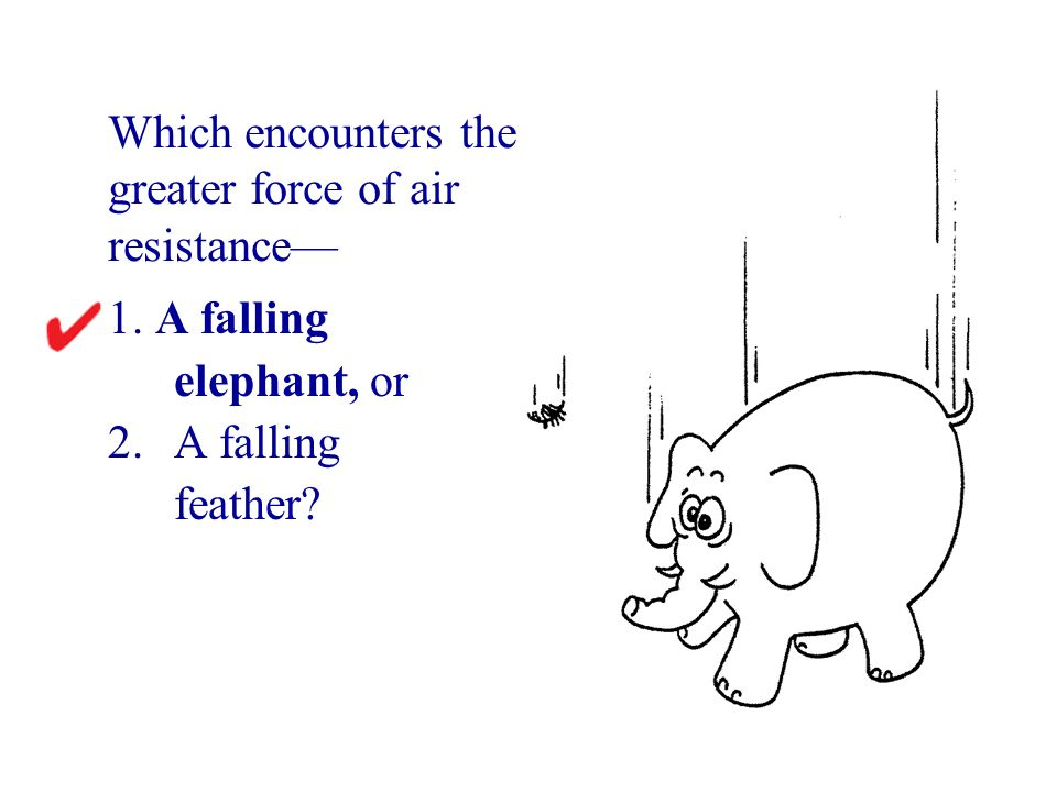 1. A falling elephant, or 2. A falling feather