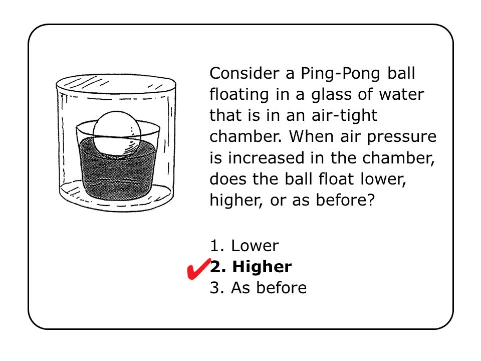 Consider a Ping-Pong ball floating in a glass of water that is in an air-tight chamber. When air pressure is increased in the chamber, does the ball float lower, higher, or as before