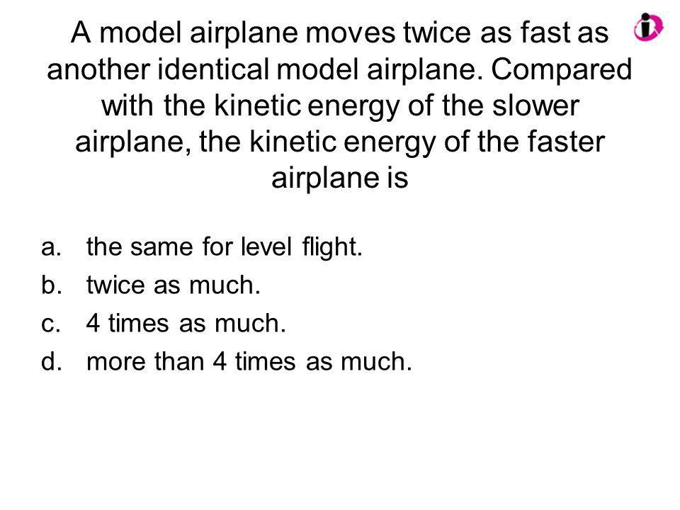 A model airplane moves twice as fast as another identical model airplane. Compared with the kinetic energy of the slower airplane, the kinetic energy of the faster airplane is