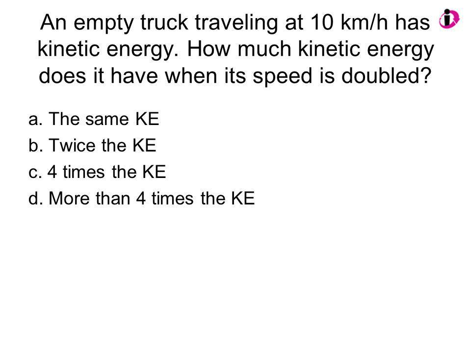 An empty truck traveling at 10 km/h has kinetic energy