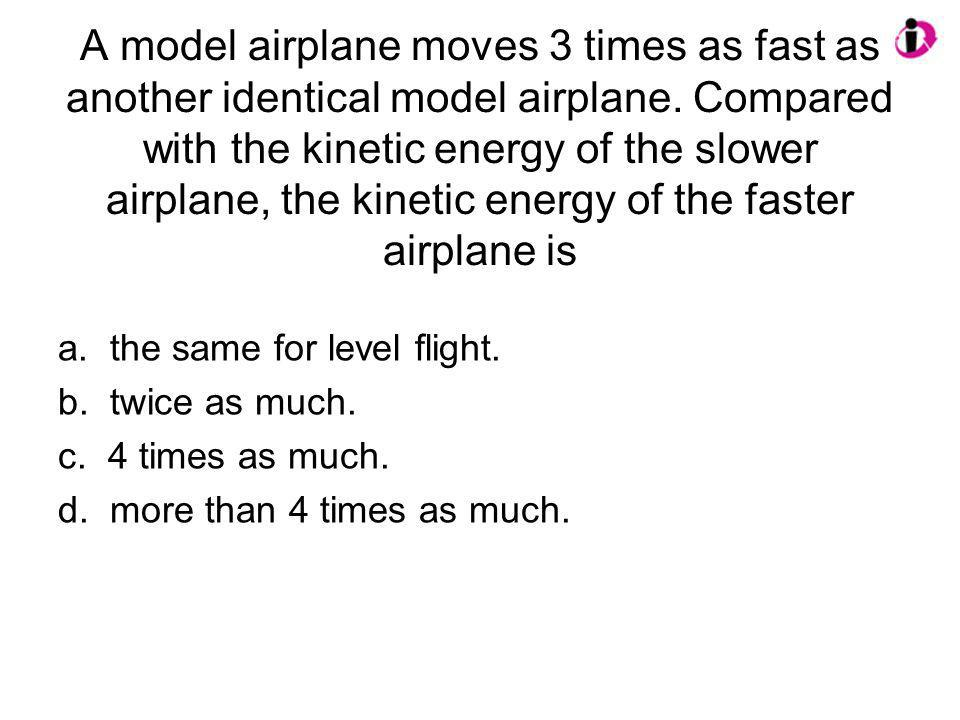 A model airplane moves 3 times as fast as another identical model airplane. Compared with the kinetic energy of the slower airplane, the kinetic energy of the faster airplane is