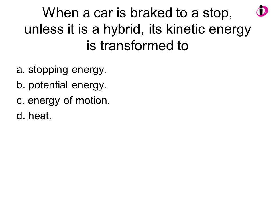 When a car is braked to a stop, unless it is a hybrid, its kinetic energy is transformed to