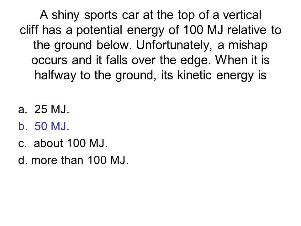 A shiny sports car at the top of a vertical cliff has a potential energy of 100 MJ relative to the ground below. Unfortunately, a mishap occurs and it falls over the edge. When it is halfway to the ground, its kinetic energy is