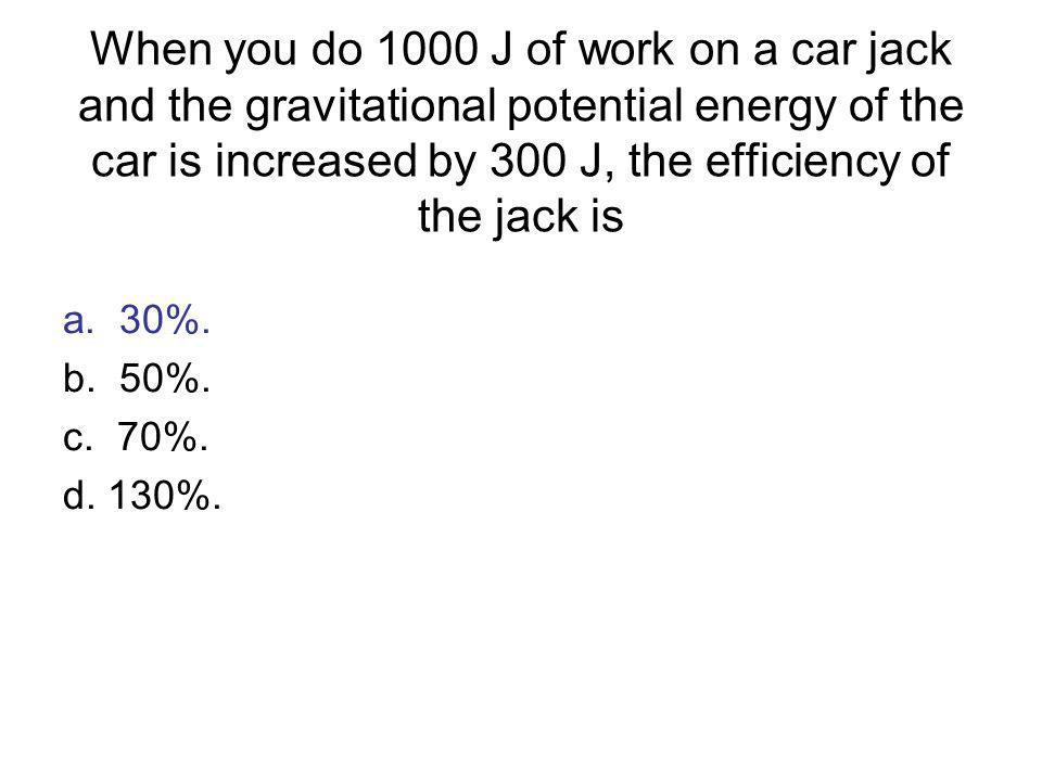 When you do 1000 J of work on a car jack and the gravitational potential energy of the car is increased by 300 J, the efficiency of the jack is